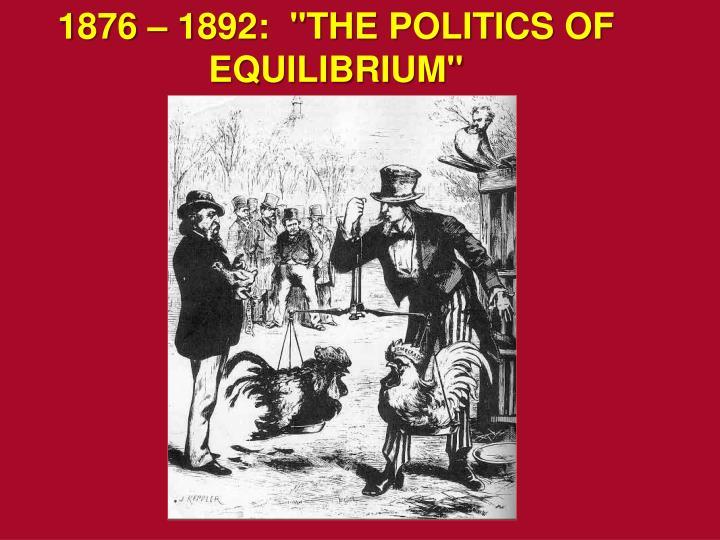 """1876 – 1892:  """"THE POLITICS OF EQUILIBRIUM"""""""