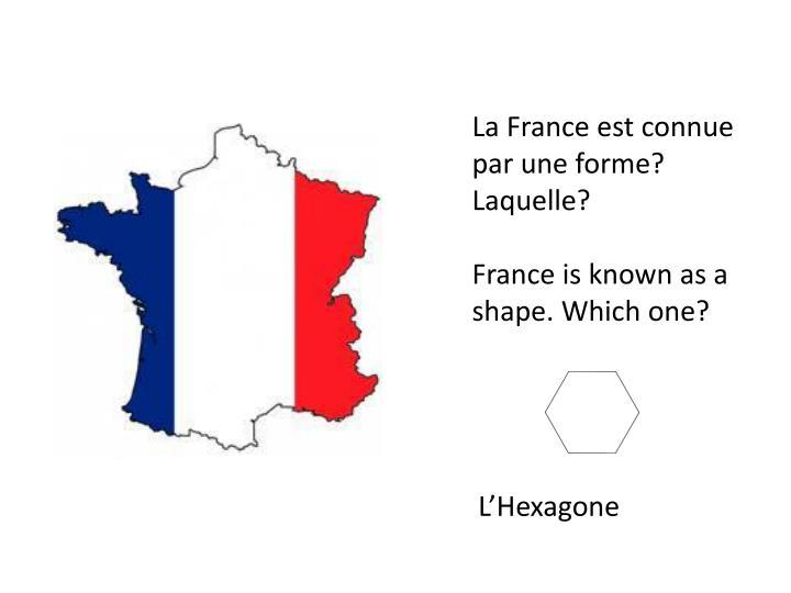 La France est connue par une forme? Laquelle?