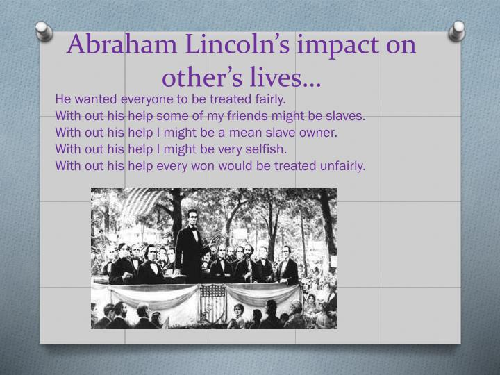 Abraham Lincoln's impact on other's lives…