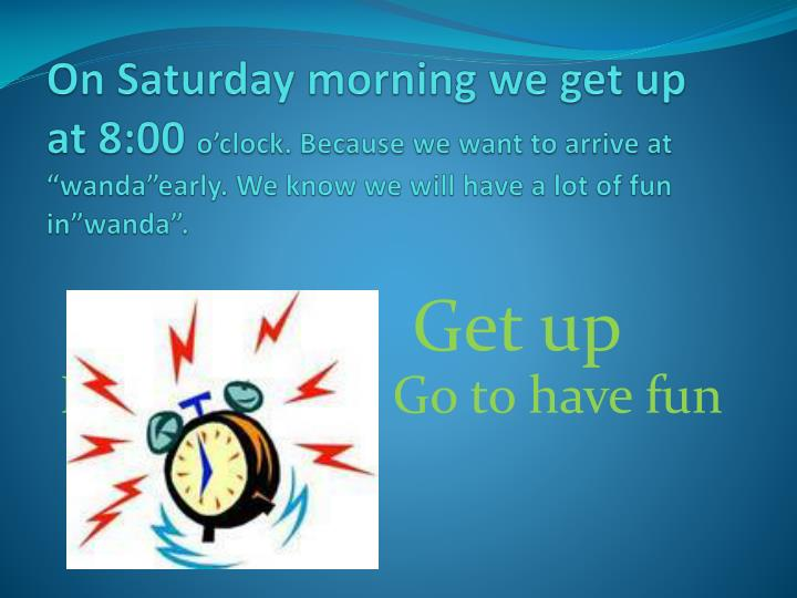 On Saturday morning we get up at 8:00
