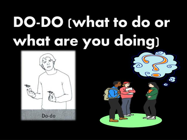 DO-DO (what to do or what are you doing)