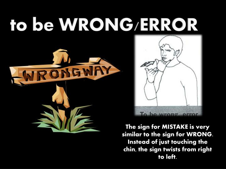 to be WRONG/ERROR