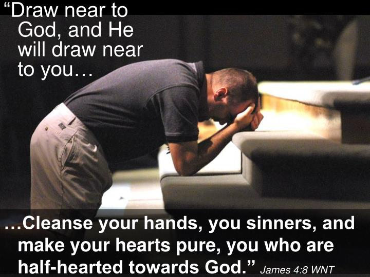 """Draw near to God, and He will draw near to you…"