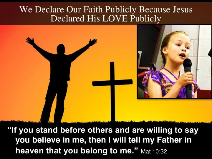 We Declare Our Faith Publicly Because Jesus Declared His LOVE Publicly
