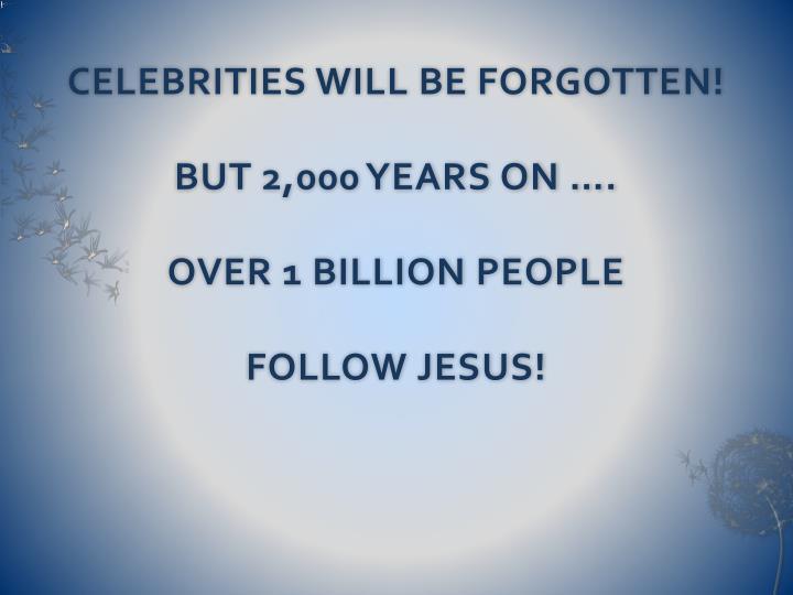 CELEBRITIES WILL BE FORGOTTEN!