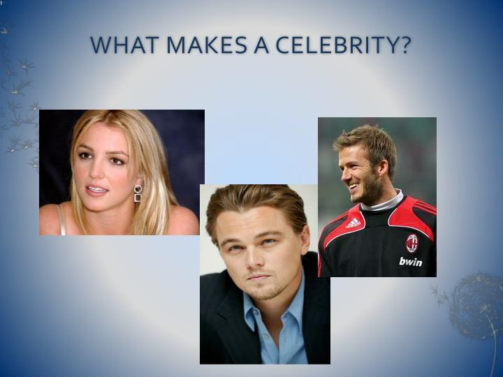 WHAT MAKES A CELEBRITY?