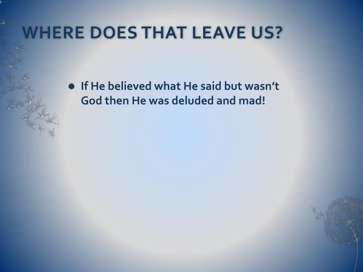 WHERE DOES THAT LEAVE US?