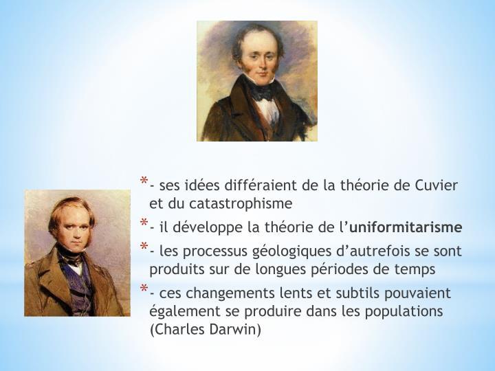 - ses idées différaient de la théorie de Cuvier et du catastrophisme