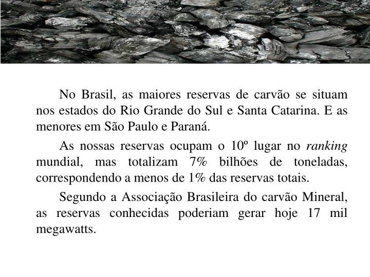 No Brasil, as maiores reservas de carvão se situam nos estados do Rio Grande do Sul e Santa Catarina. E as menores em São Paulo e Paraná.