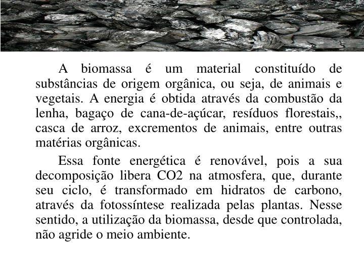 A biomassa é um material constituído de substâncias de origem orgânica, ou seja, de animais e vegetais. A energia é obtida através da combustão da lenha, bagaço de cana-de-açúcar, resíduos florestais,, casca de arroz, excrementos de animais, entre outras matérias orgânicas.