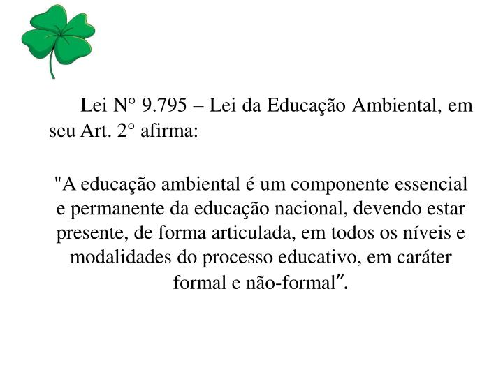Lei N° 9.795 – Lei da Educação Ambiental, em seu Art. 2° afirma: