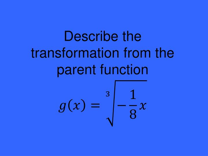 Describe the transformation from the parent function