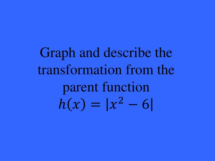 Graph and describe the transformation from the parent function
