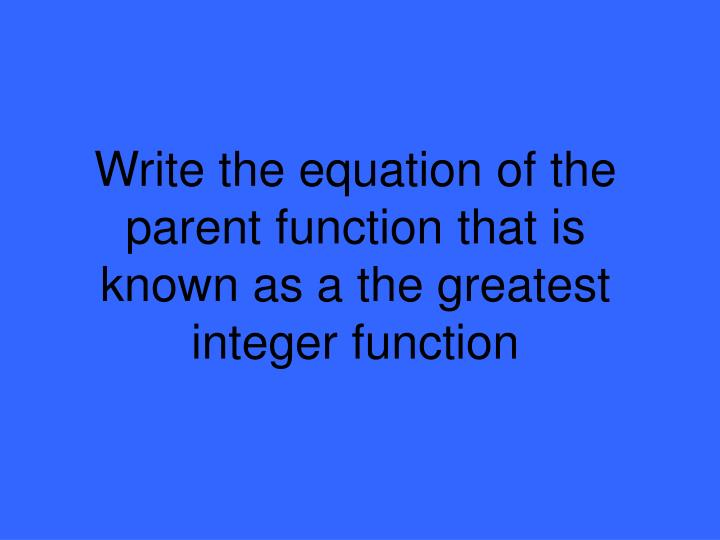 Write the equation of the parent function that is known as a the greatest integer function