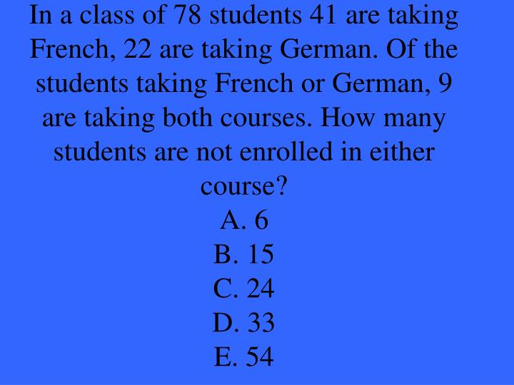 In a class of 78 students 41 are taking French, 22 are taking German. Of the students taking French or German, 9 are taking both courses. How many students are not enrolled in either course?