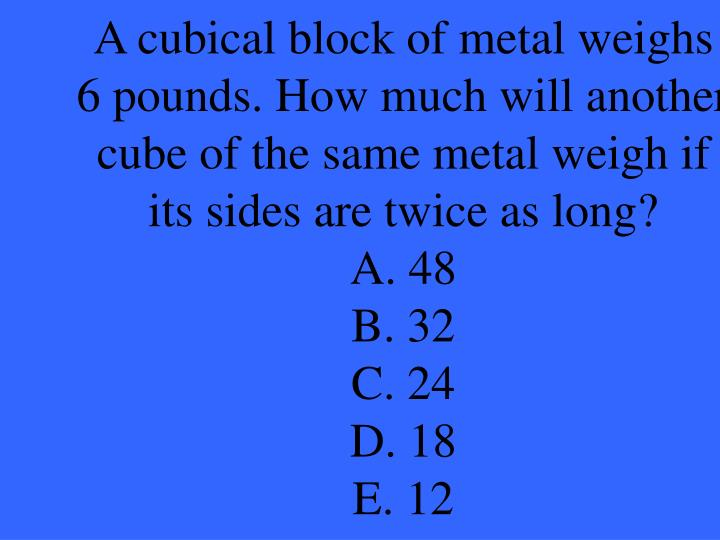 A cubical block of metal weighs 6 pounds. How much will another cube of the same metal weigh if its sides are twice as long?