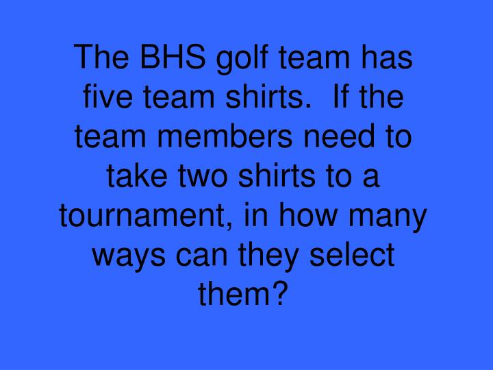 The BHS golf team has five team shirts.  If the team members need to take two shirts to a tournament, in how many ways can they select them?