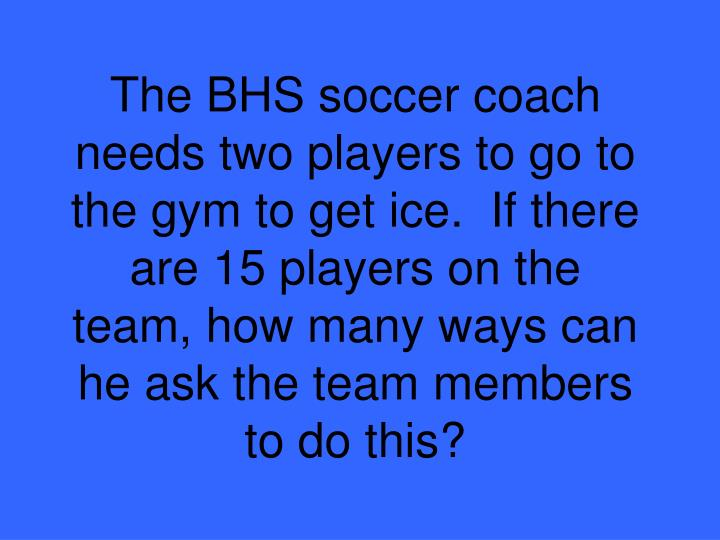 The BHS soccer coach needs two players to go to the gym to get ice.  If there are 15 players on the team, how many ways can he ask the team members to do this?
