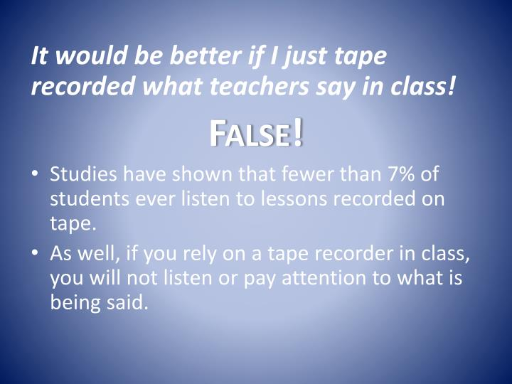 It would be better if I just tape recorded what teachers say in class!