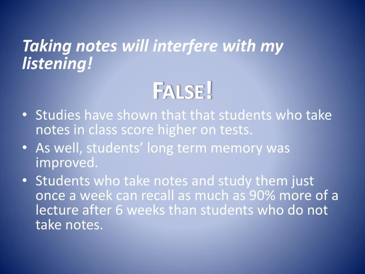 Taking notes will interfere with my listening!