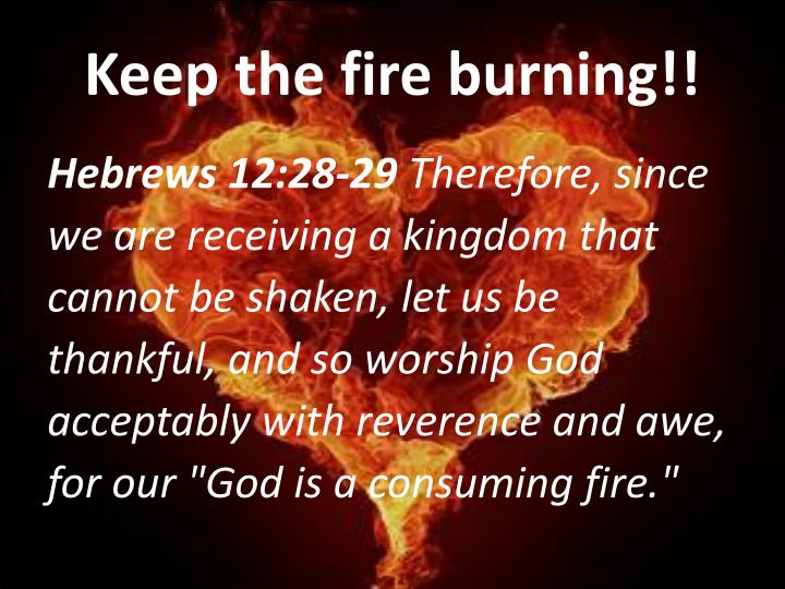 Keep the fire burning!!