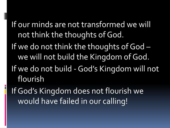 If our minds are not transformed we will not think the thoughts of God.