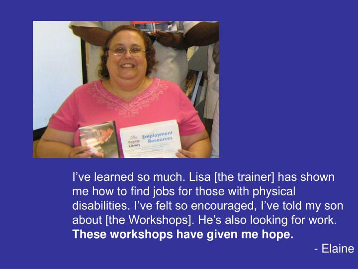 I've learned so much. Lisa [the trainer] has shown me how to find jobs for those with physical disabilities. I've felt so encouraged, I've told my son about [the Workshops]. He's also looking for work.