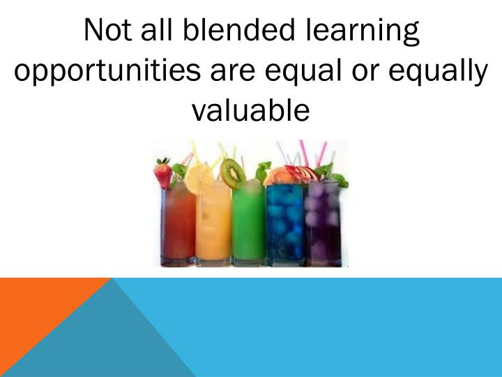 Not all blended learning opportunities are equal or equally valuable