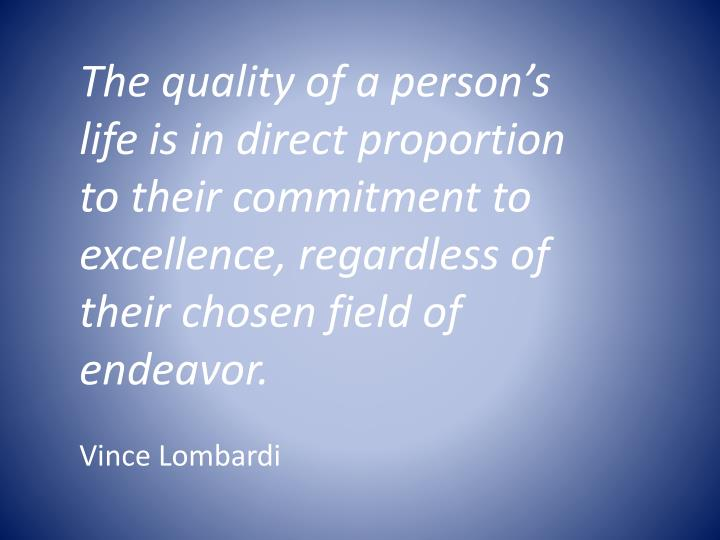 The quality of a person's life is in direct proportion to their commitment to excellence, regardle...