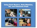 using flash masters m ath w ebsites ixl and classroom ipads
