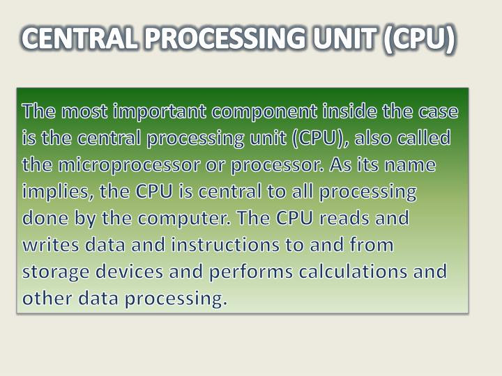 The most important component inside the case is the central processing unit (CPU), also called the microprocessor or processor. As its name implies, the CPU is central to all processing done by the computer. The CPU reads and writes data and instructions to and from storage devices and performs calculations and other data processing.