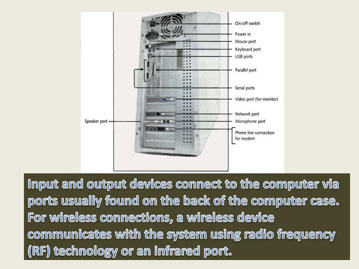 Input and output devices connect to the computer via ports usually found on the back of the computer case. For wireless connections, a wireless device communicates with the system using radio frequency (RF) technology or an infrared port.