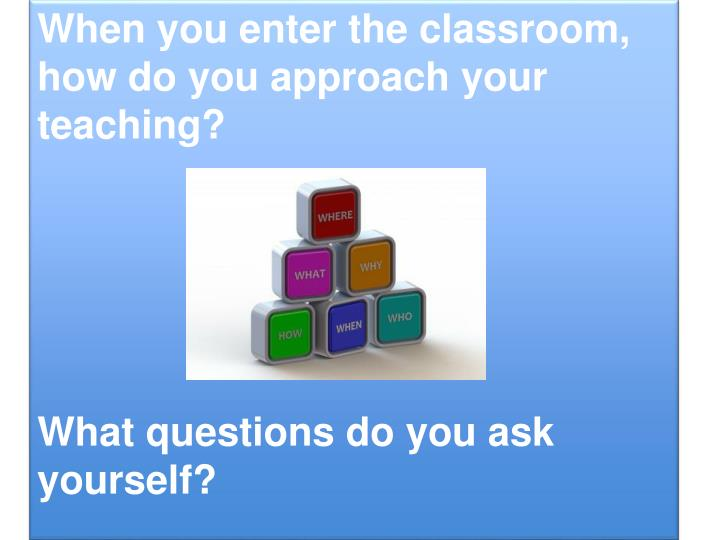 When you enter the classroom, how do you approach your teaching?