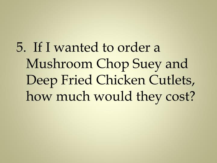 5.  If I wanted to order a Mushroom Chop Suey and Deep Fried Chicken Cutlets, how much would they cost?