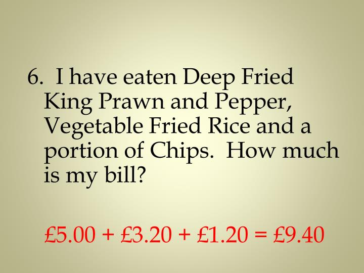 6.  I have eaten Deep Fried King Prawn and Pepper, Vegetable Fried Rice and a portion of Chips.  How much is my bill?