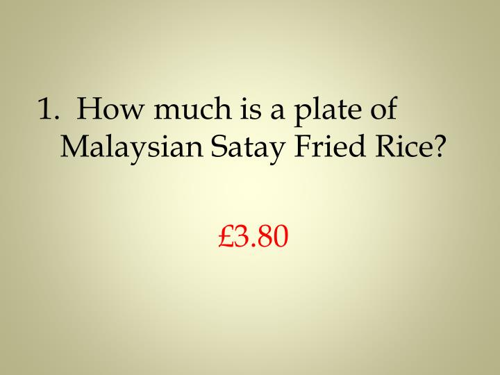 1.  How much is a plate of Malaysian Satay Fried Rice?