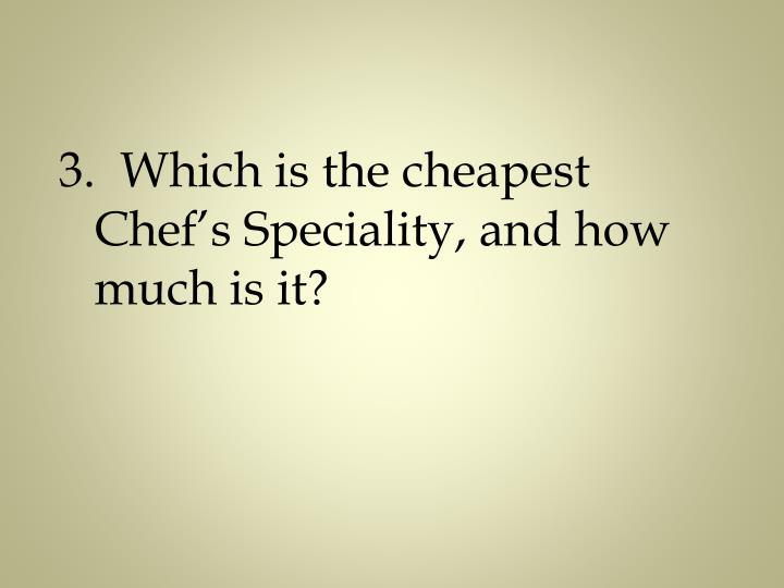 3.  Which is the cheapest Chef's Speciality, and how much is it?