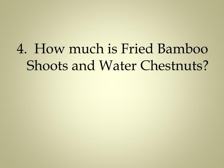 4.  How much is Fried Bamboo Shoots and Water Chestnuts?