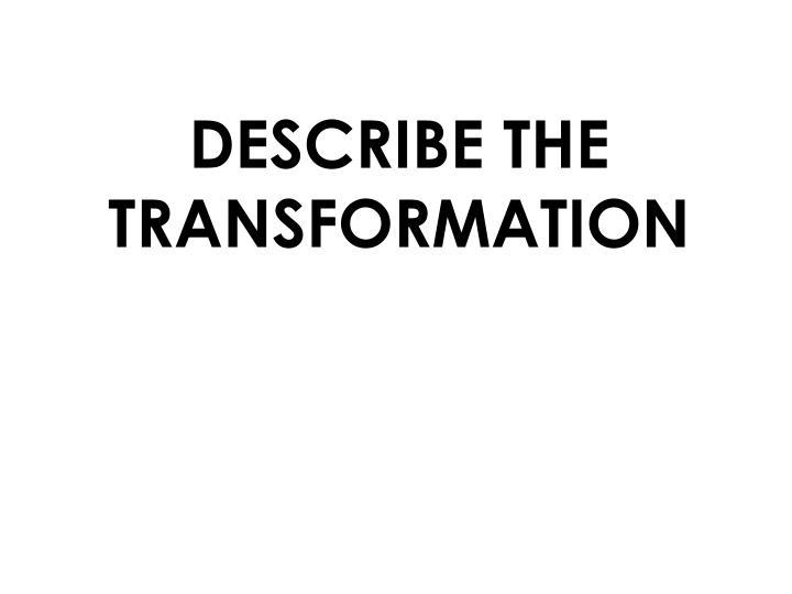 DESCRIBE THE TRANSFORMATION