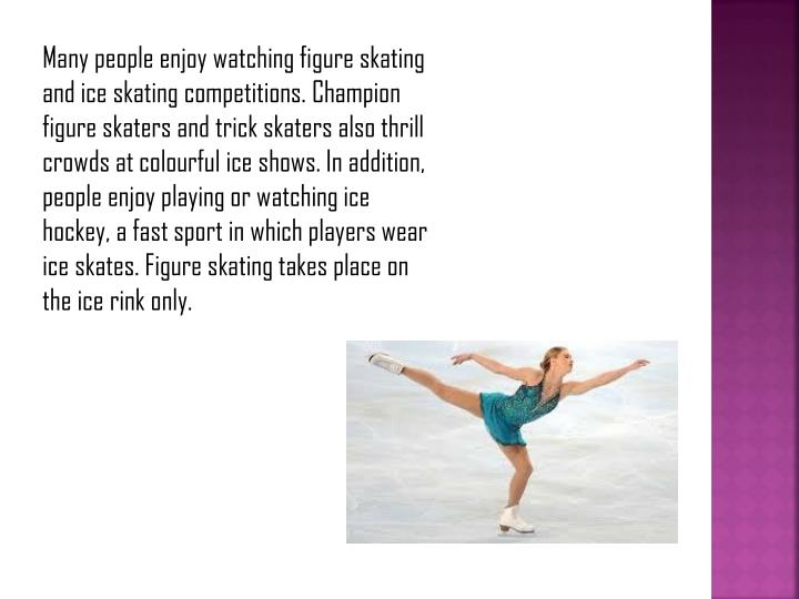Many people enjoy watching figure skating and ice skating competitions. Champion figure skaters and ...