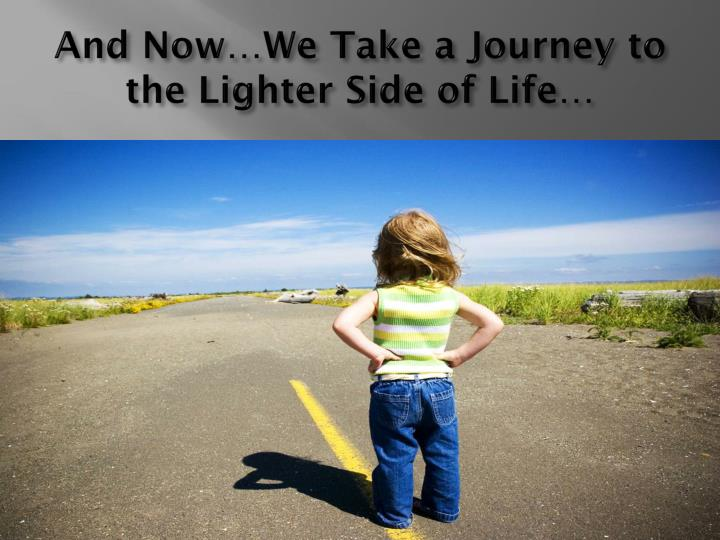 And Now…We Take a Journey to the Lighter Side of Life…