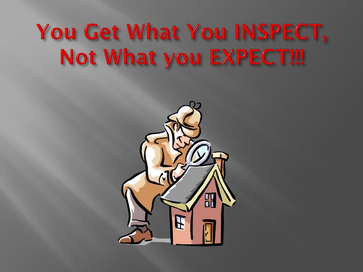 You Get What You INSPECT, Not What you EXPECT!!!