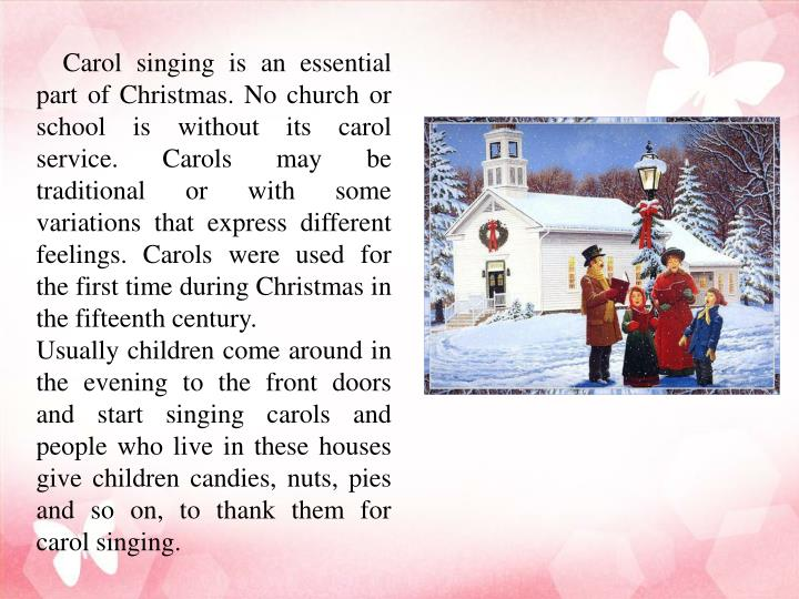 Carol singing is an essential part of Christmas. No church or school is without its carol service. Carols may be traditional or with some variations that express different feelings. Carols were used for the first time during Christmas in the fifteenth century.
