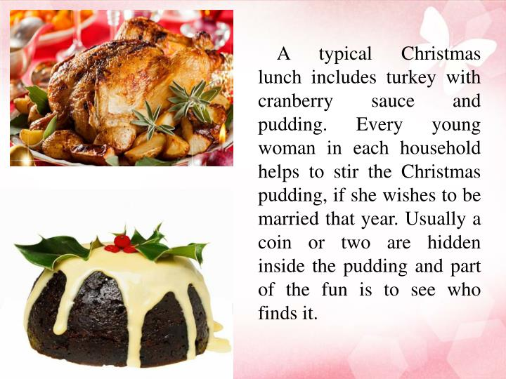 A typical Christmas lunch includes turkey with cranberry sauce and pudding. Every young woman in each household helps to stir the Christmas pudding, if she wishes to be married that year.Usually a coin or two are hidden inside the pudding and part of the fun is to see who finds it.