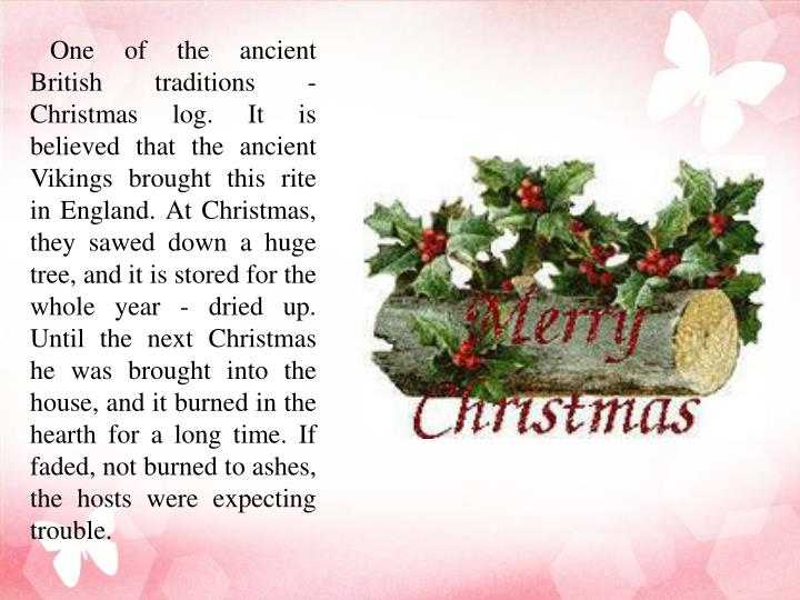 One of the ancient British traditions - Christmas log. It is believed that the ancient Vikings brought this rite in England. At Christmas, they sawed down a huge tree, and it is stored for the whole year - dried up. Until the next Christmas he was brought into the house, and it burned in the hearth for a long time. If faded, not burned to ashes, the hosts were expecting trouble.