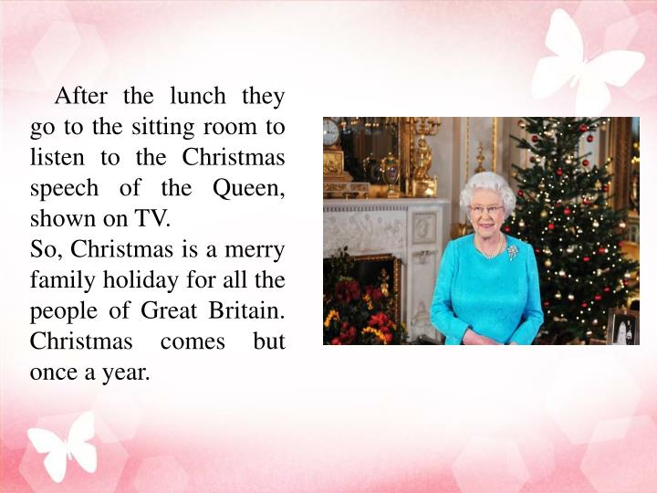 After the lunch they go to the sitting room to listen to the Christmas speech of the Queen, shown on TV.
