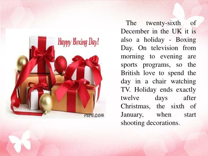 The twenty-sixth of December in the UK it is also a holiday - Boxing Day. On television from morning to evening are sports programs, so the British love to spend the day in a chair watching TV. Holiday ends exactly twelve days after Christmas, the sixth of January, when start shooting decorations.