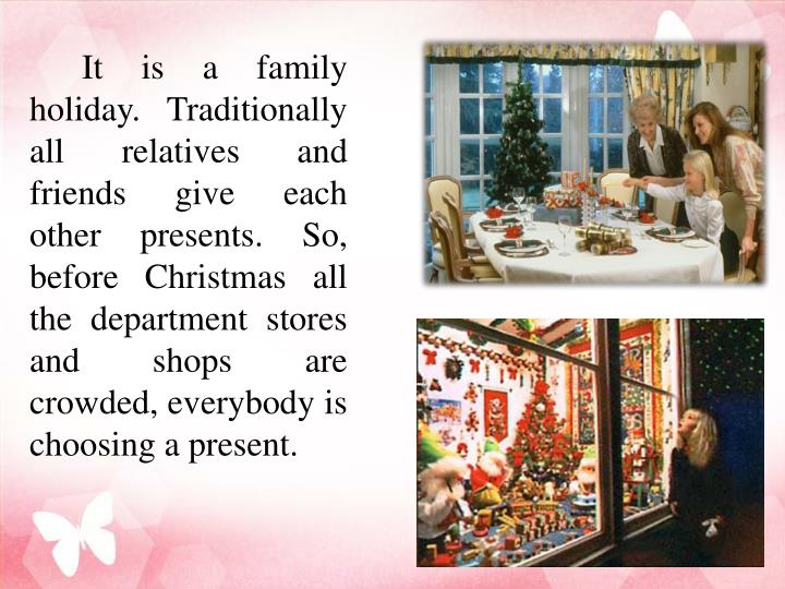 It is a family holiday. Traditionally all relatives and friends give each other presents. So, before Christmas all the department stores and shops are crowded, everybody is choosing a present.