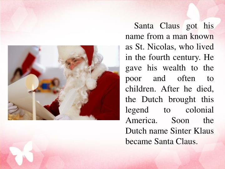 Santa Claus got his name from a man known as St. Nicolas, who lived in the fourth century. He gave his wealth to the poor and often to children. After he died, the Dutch brought this legend to colonial America. Soon the Dutch name Sinter Klaus became Santa Claus.
