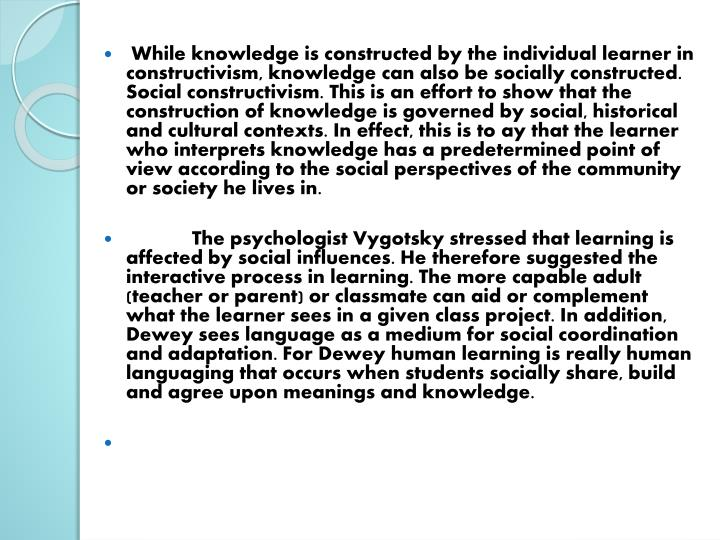 While knowledge is constructed by the individual learner in constructivism, knowledge can also be socially constructed. Social constructivism. This is an effort to show that the construction of knowledge is governed by social, historical and cultural contexts. In effect, this is to ay that the learner who interprets knowledge has a predetermined point of view according to the social perspectives of the community or society he lives in.